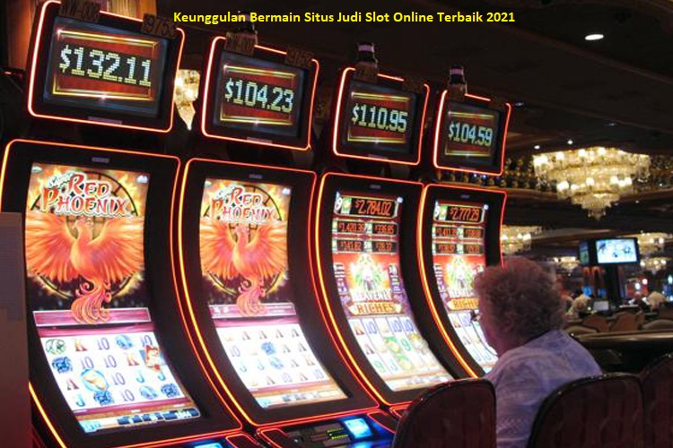 Keunggulan Bermain Situs Judi Slot Online Terbaik 2021